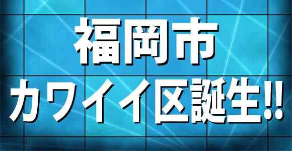 福岡市が仮想行政区「カワイイ区」を新設!ネット上では「区民にはオッサンしかいない」との噂 | ロケットニュース24