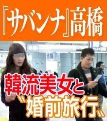 サバンナ・高橋茂雄、同棲していた韓国人モデルと破局「国に帰った。僕に残されてるのは、冷蔵庫の大量のキムチ」