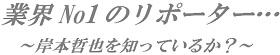 「業界No1のリポーター…~岸本哲也を知っているか?~」                               11/03/25 : 岩佐徹のOFF-MIKE