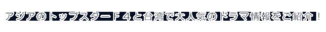 アジアのトップスターF4と台湾で大人気のドラマ情報をご紹介!