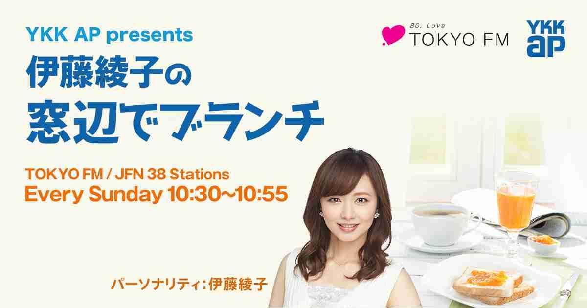 YKK AP presents 伊藤綾子の窓辺でブランチ - TOKYO FM 80.0MHz