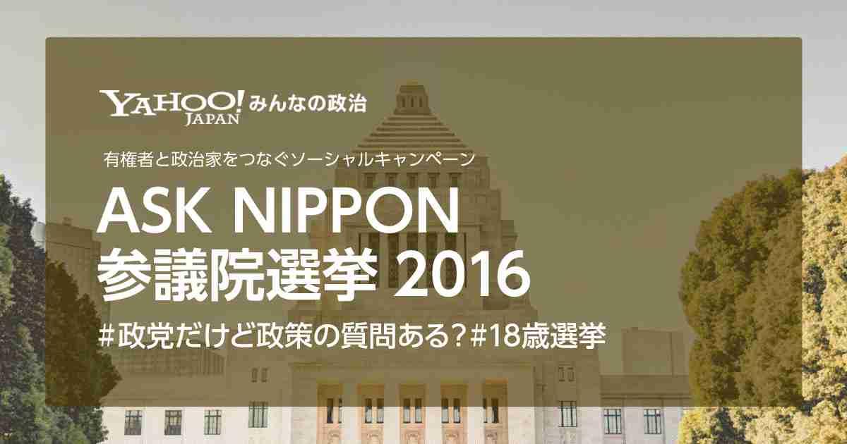 ASK NIPPON 参議院選挙2016 | Yahoo!みんなの政治