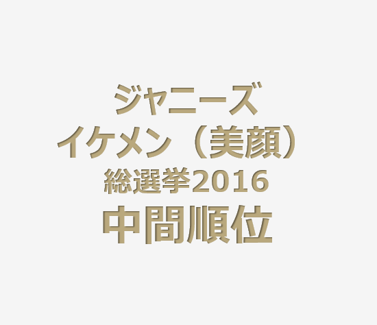 ジャニーズイケメン(美顔)総選挙2016中間順位発表!投票期日は7月15日まで