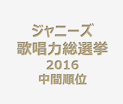 ジャニーズ歌唱力総選挙2016中間順位発表