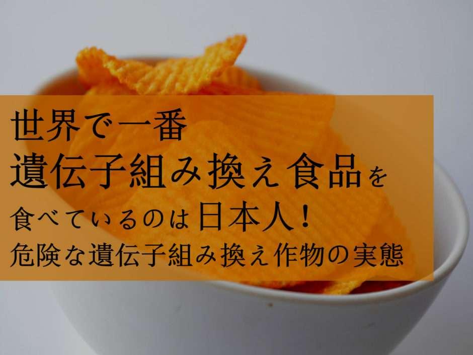 世界で一番 遺伝子組み換え食品を食べているのは日本人!市場に出回る危険な遺伝子組み換え作物の実態