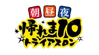 【実況・感想】帰れま10史上最大の挑戦!朝・昼・夜3軒連続帰れまトライアスロン!
