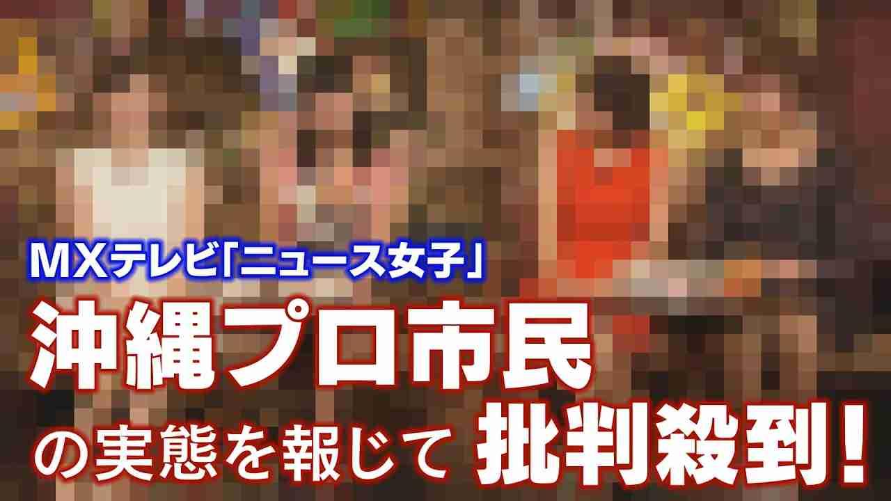 MXテレビ「ニュース女子」~沖縄プロ市民の実態を報じて批判殺到!【ザ・ファクト】 - YouTube