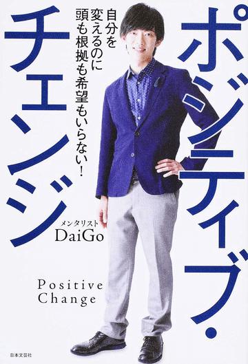 ポジティブ・チェンジ 自分を変えるのに頭も根拠も希望もいらない!/DaiGo - 紙の本:honto本の通販ストア