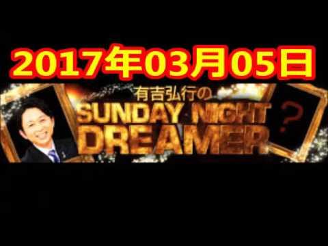 2017 03 05 有吉弘行のSUNDAY NIGHT DREAMER 2017 03 05 サンデーナイトドリーマー - YouTube