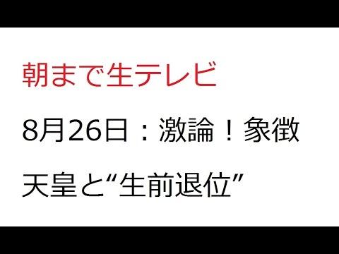朝まで生テレビ 8月26日 生前退位 まとめ - YouTube