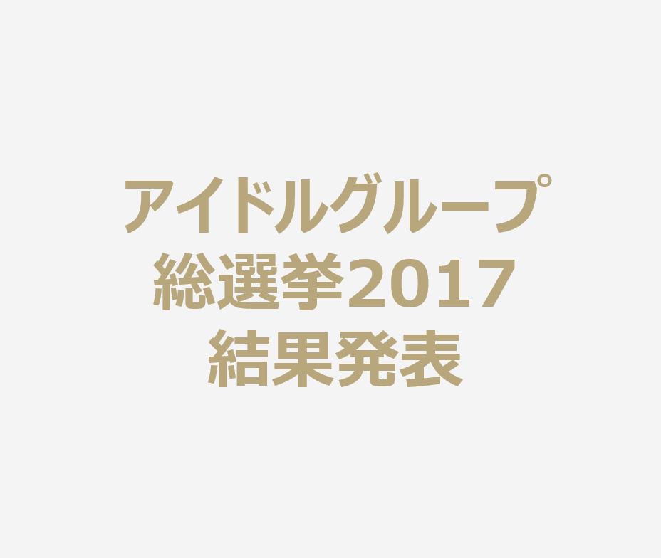 アイドルグループ総選挙2017結果発表。今年の人気ランキングがついに決定!
