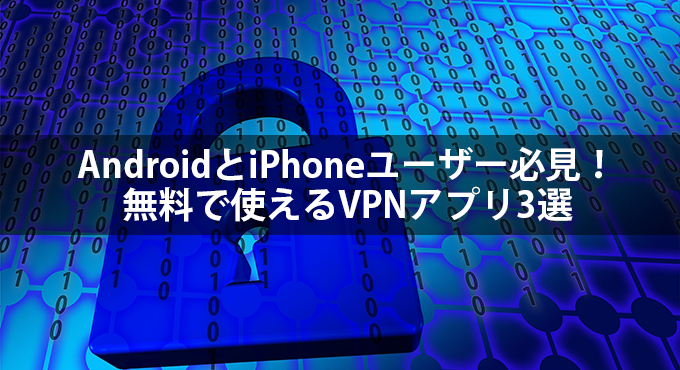 AndroidとiPhoneユーザー必見!無料で使えるVPNアプリ3選 | スマホプラン.com
