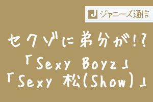 Sexy Zoneに弟分の新グループが誕生 Sexy BoyzとSexy 松とは一体?   ジャニーズ通信