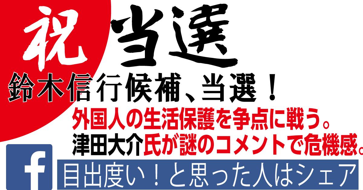 【祝・当選】鈴木信行氏、外国人の生活保護廃止を争点。都心部におけるネット保守票が公式に示される。津田大介氏もコメント。 | 小坪しんやのHP~行橋市議会議員