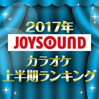 2017年JOYSOUNDカラオケ上半期ランキング|JOYSOUND.com