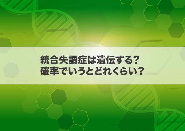 統合失調症は遺伝する?確率でいうとどれくらい?