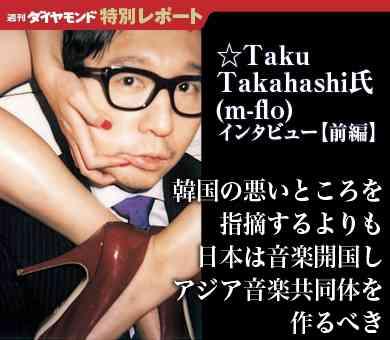韓国の悪いところを指摘するよりも 日本は音楽開国しアジア音楽共同体を作るべき  ――☆Taku Takahashi氏(m-flo)インタビュー【前編】|『週刊ダイヤモンド』特別レポート|ダイヤモンド・オンライン