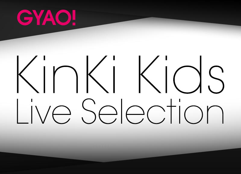 KinKi Kids LIVE selection 特集|動画|GYAO!